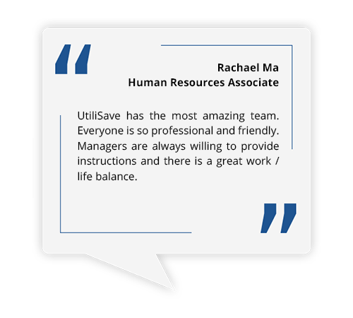 UtiliSave has the most amazing team. Everyone is so professional and friendly. Managers are always willing to provide instructions and there is a great work / life balance.