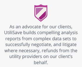 As an advocate for our clients, UtiliSave builds compelling analysis reports from complex data sets to successfully negotiate, and litigate where necessary, refunds from the utility providers on our client's behalf.